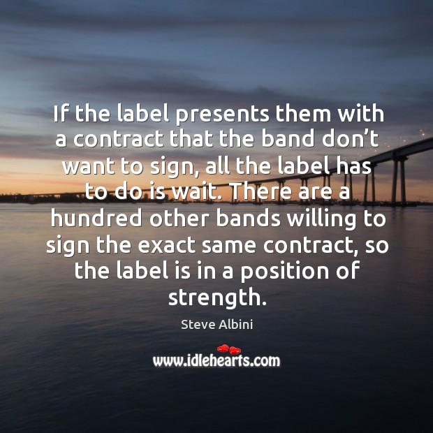 If the label presents them with a contract that the band don't want to sign, all the label Steve Albini Picture Quote