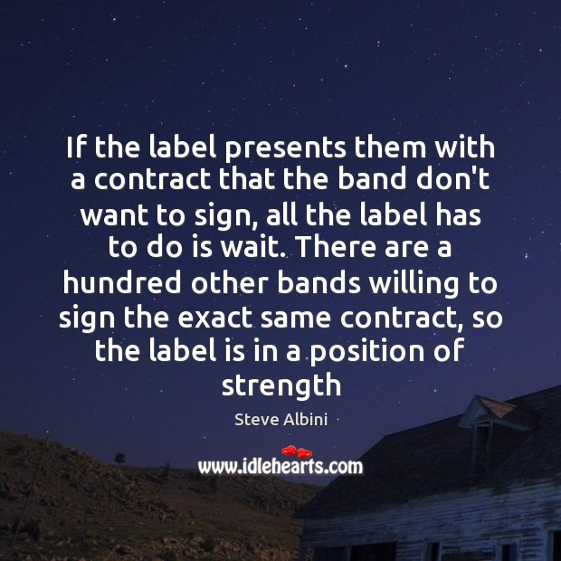 If the label presents them with a contract that the band don't Steve Albini Picture Quote