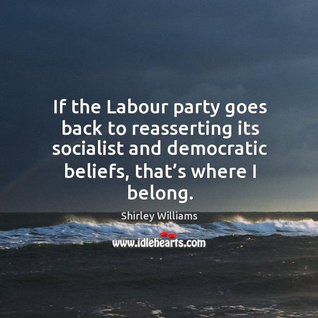 If the labour party goes back to reasserting its socialist and democratic beliefs, that's where I belong. Image