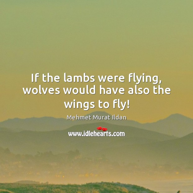 Image, If the lambs were flying, wolves would have also the wings to fly!