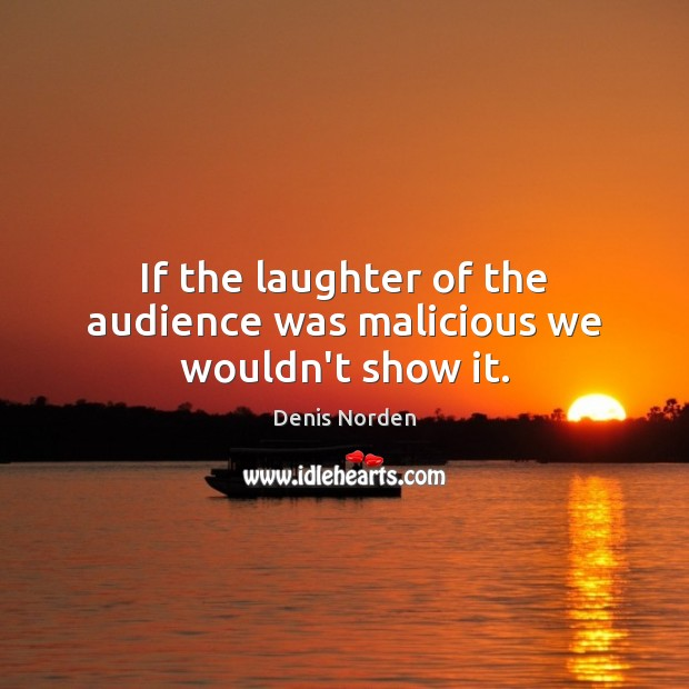 If the laughter of the audience was malicious we wouldn't show it. Laughter Quotes Image