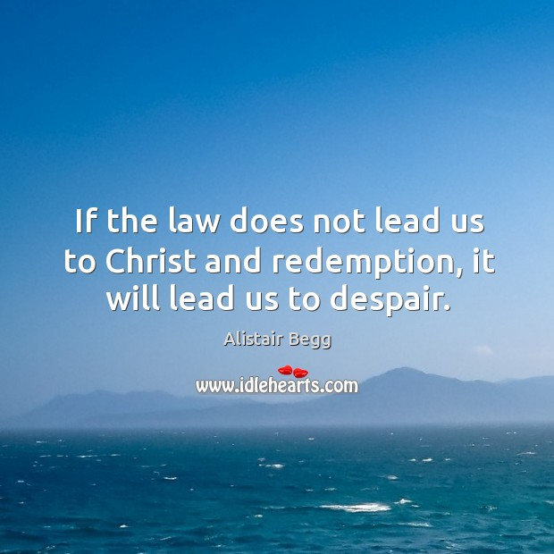 If the law does not lead us to Christ and redemption, it will lead us to despair. Image