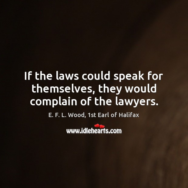 If the laws could speak for themselves, they would complain of the lawyers. E. F. L. Wood, 1st Earl of Halifax Picture Quote