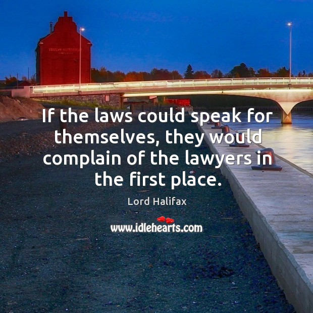 If the laws could speak for themselves, they would complain of the lawyers in the first place. Image