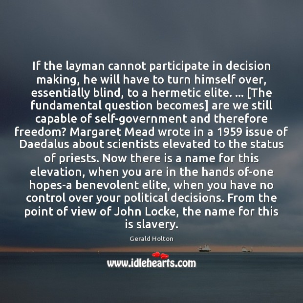 If the layman cannot participate in decision making, he will have to Gerald Holton Picture Quote