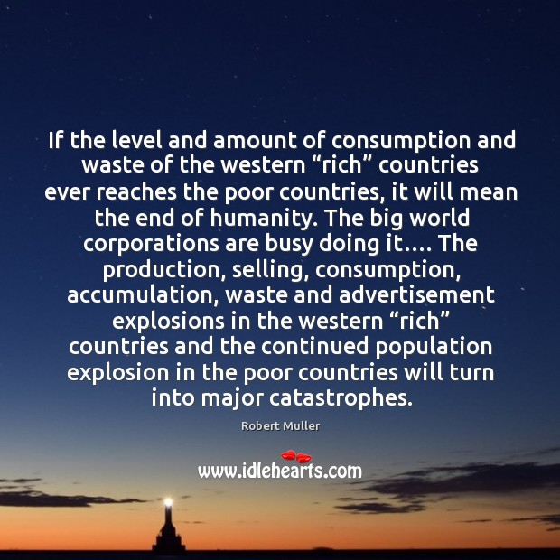 """If the level and amount of consumption and waste of the western """"rich"""" countries ever reaches the poor countries Robert Muller Picture Quote"""