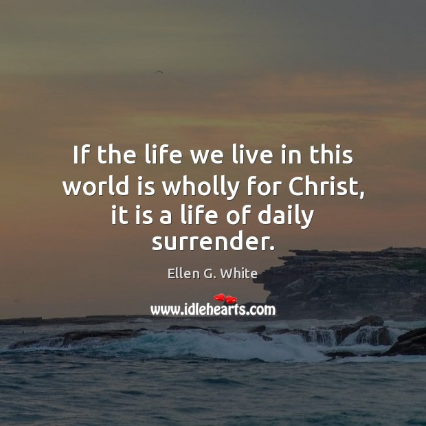 If the life we live in this world is wholly for Christ, it is a life of daily surrender. Image