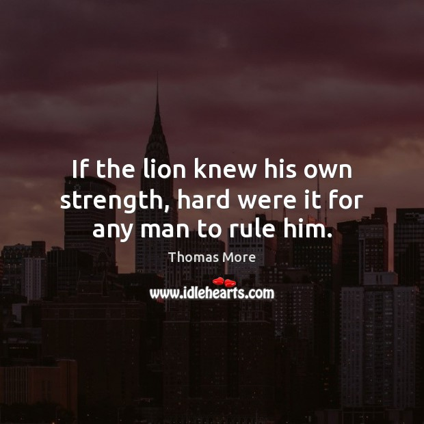 If the lion knew his own strength, hard were it for any man to rule him. Thomas More Picture Quote
