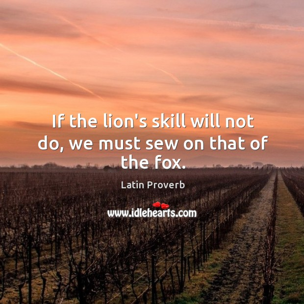 Image, If the lion's skill will not do, we must sew on that of the fox.