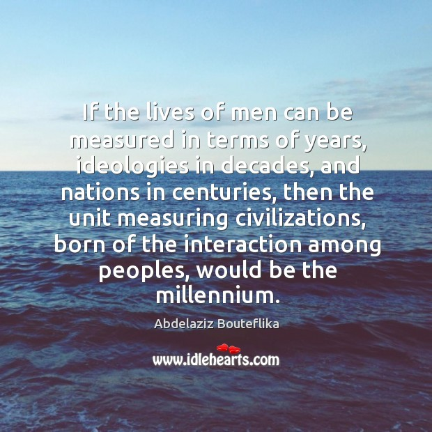 Image, If the lives of men can be measured in terms of years, ideologies in decades, and nations in centuries