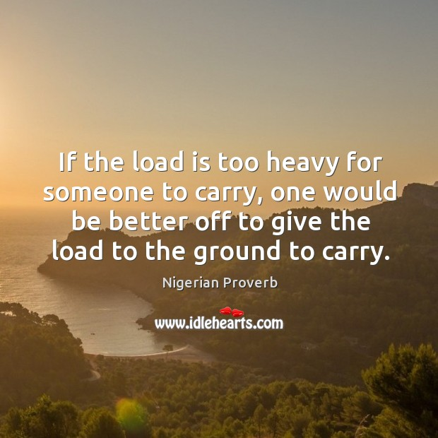 If the load is too heavy for someone to carry, one would be better off to give the load to the ground to carry. Nigerian Proverbs Image