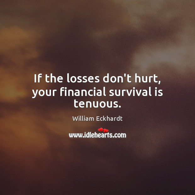 If the losses don't hurt, your financial survival is tenuous. Image