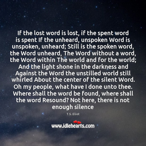 If the lost word is lost, if the spent word is spent T.S. Eliot Picture Quote