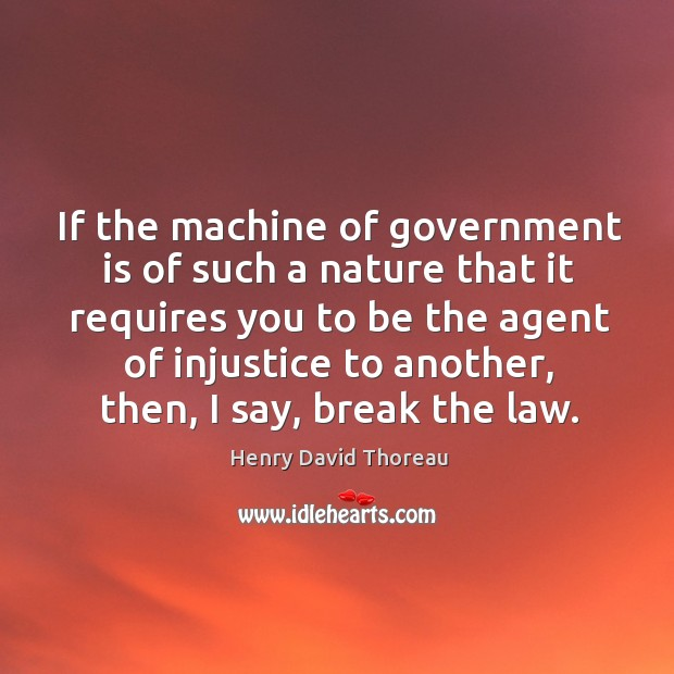 If the machine of government is of such a nature that it requires you to be the agent Image