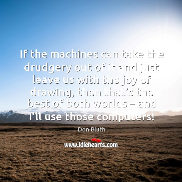 If the machines can take the drudgery out of it and just leave us with the joy of drawing Image