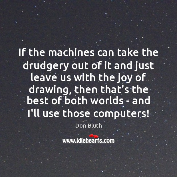 If the machines can take the drudgery out of it and just Image