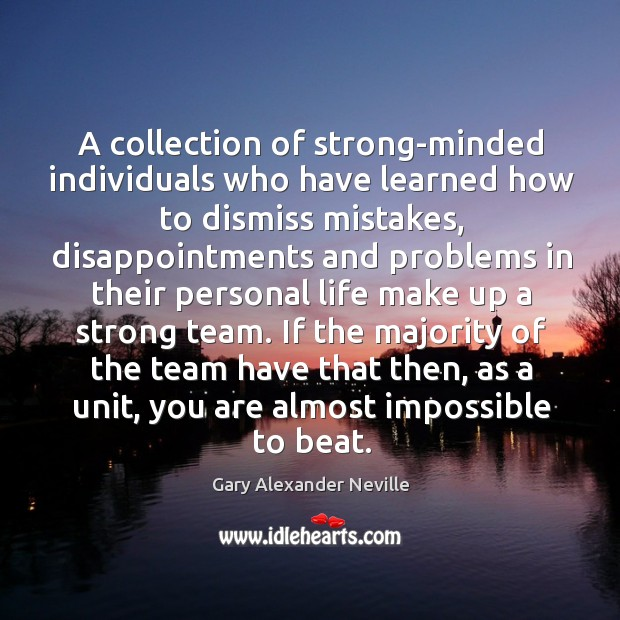 If the majority of the team have that then, as a unit, you are almost impossible to beat. Gary Alexander Neville Picture Quote