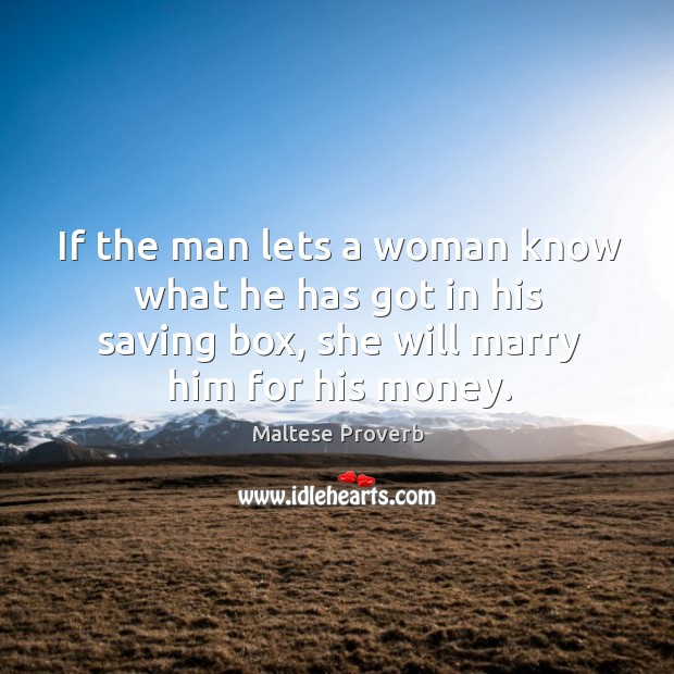 If the man lets a woman know what he has got in his saving box, she will marry him for his money. Maltese Proverbs Image