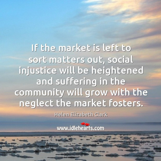 If the market is left to sort matters out, social injustice will be heightened and suffering Helen Elizabeth Clark Picture Quote
