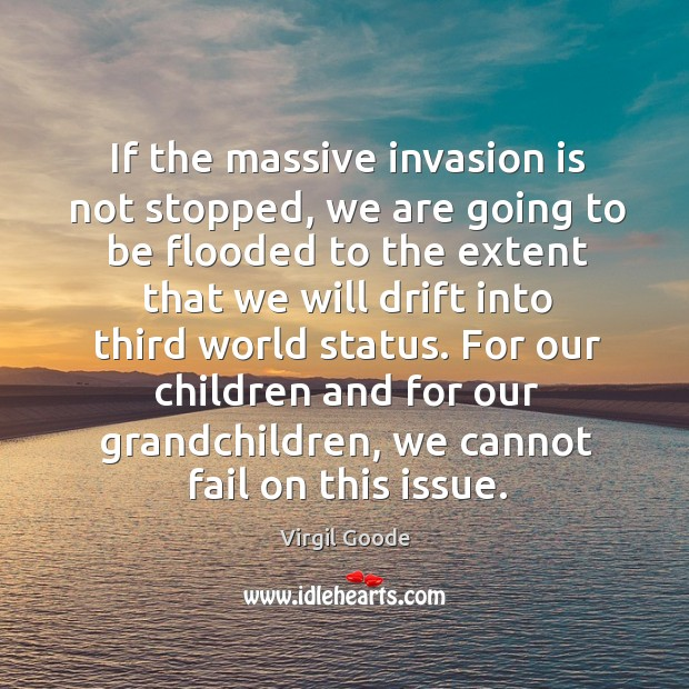 If the massive invasion is not stopped, we are going to be flooded Virgil Goode Picture Quote