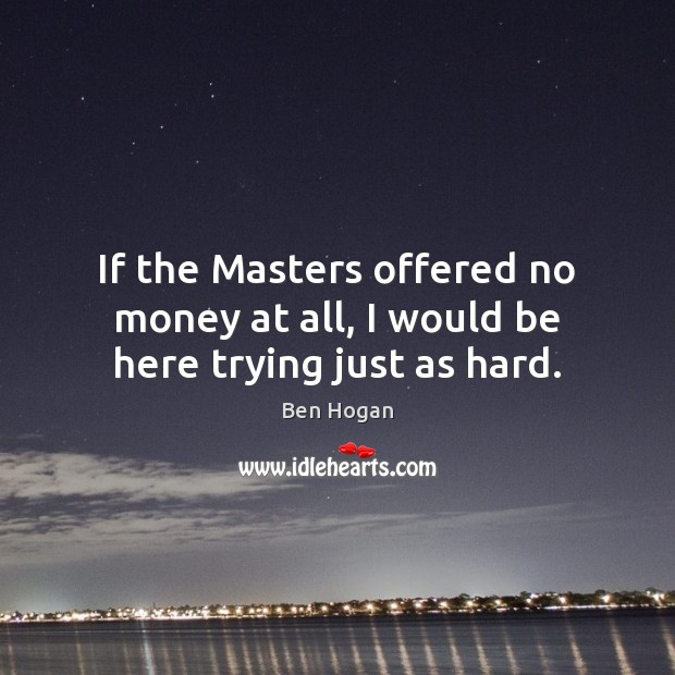 Image, If the Masters offered no money at all, I would be here trying just as hard.