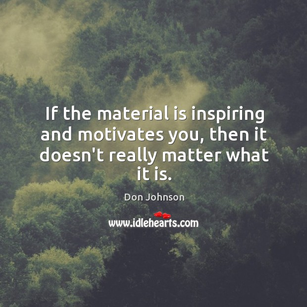 If the material is inspiring and motivates you, then it doesn't really matter what it is. Don Johnson Picture Quote