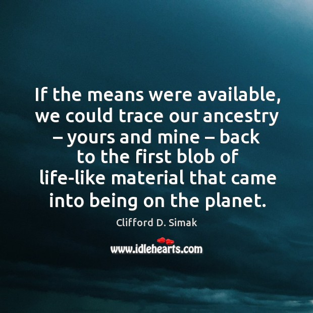If the means were available, we could trace our ancestry – yours and mine – back to the Image