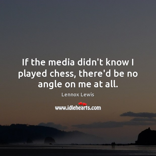 If the media didn't know I played chess, there'd be no angle on me at all. Image