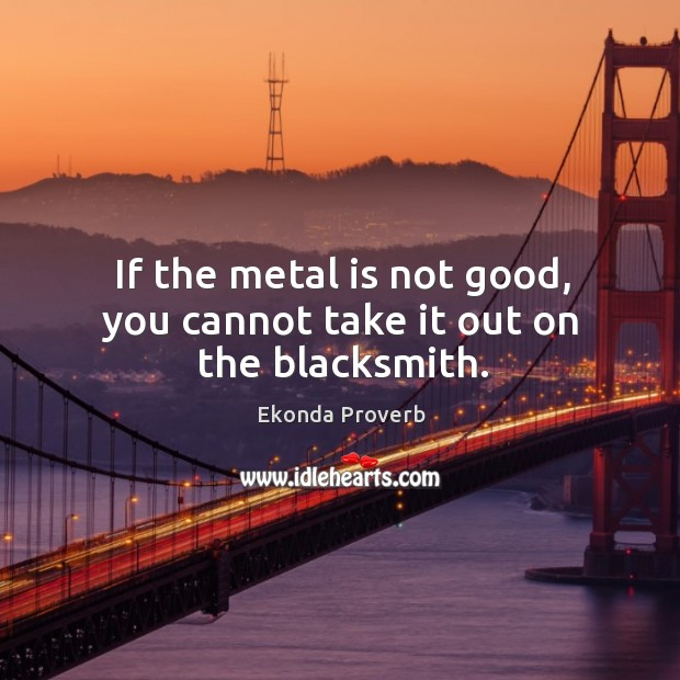 If the metal is not good, you cannot take it out on the blacksmith. Ekonda Proverbs Image