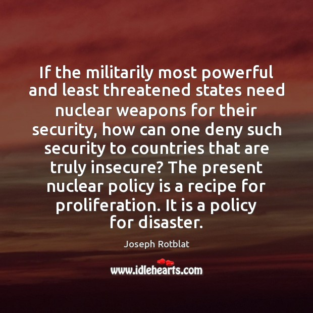 If the militarily most powerful and least threatened states need nuclear weapons Image