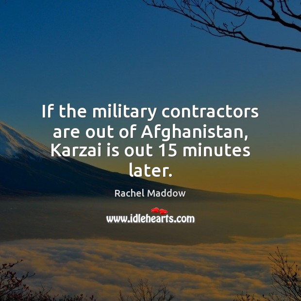 If the military contractors are out of Afghanistan, Karzai is out 15 minutes later. Rachel Maddow Picture Quote