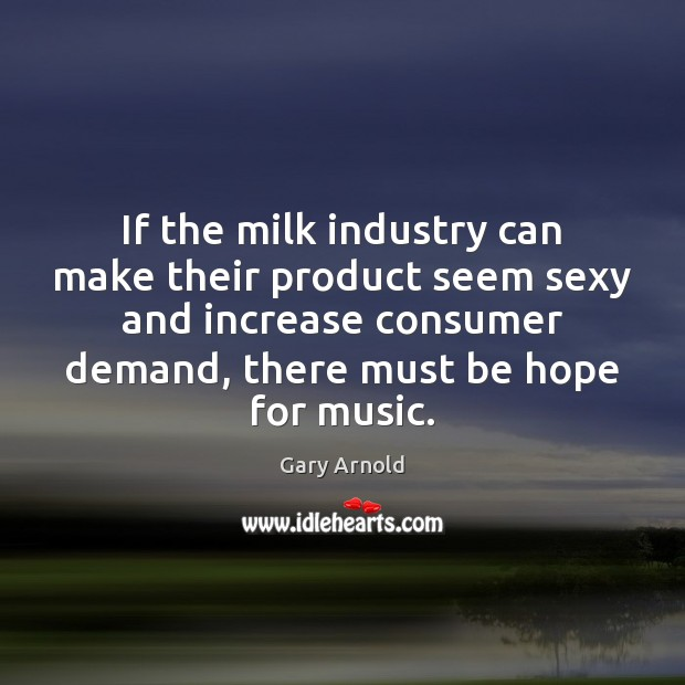 If the milk industry can make their product seem sexy and increase Image