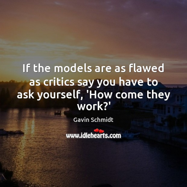 If the models are as flawed as critics say you have to ask yourself, 'How come they work?' Image
