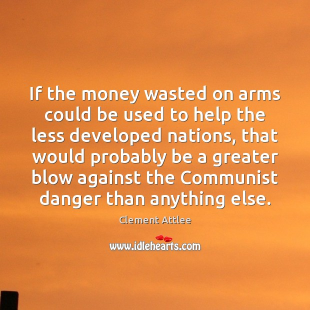 If the money wasted on arms could be used to help the Clement Attlee Picture Quote