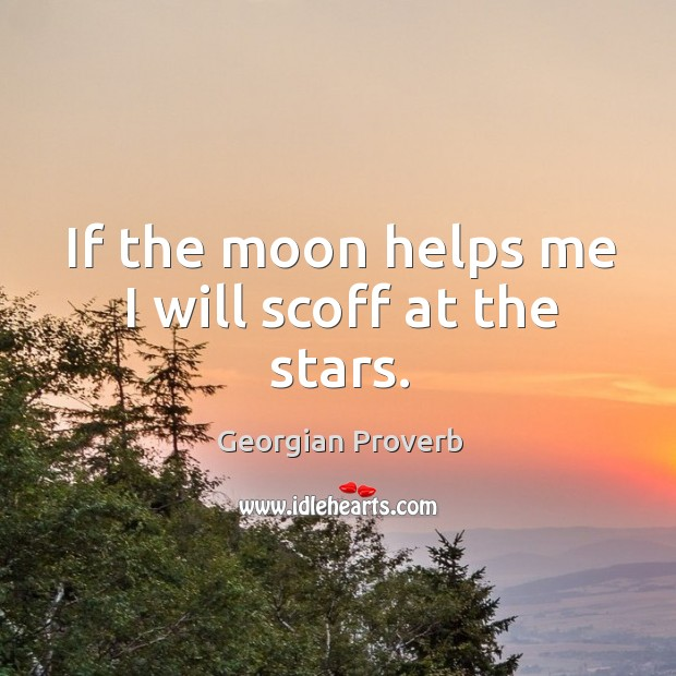 If the moon helps me I will scoff at the stars. Georgian Proverbs Image