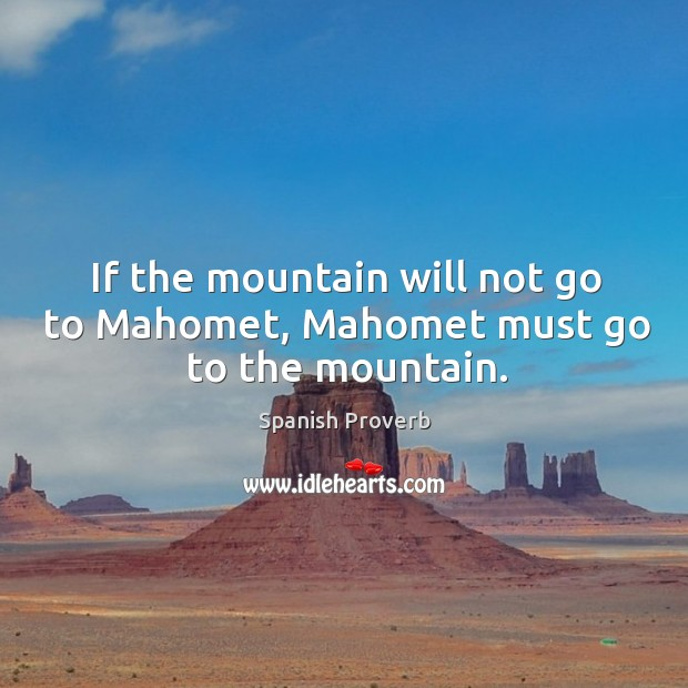 If the mountain will not go to mahomet, mahomet must go to the mountain. Spanish Proverbs Image
