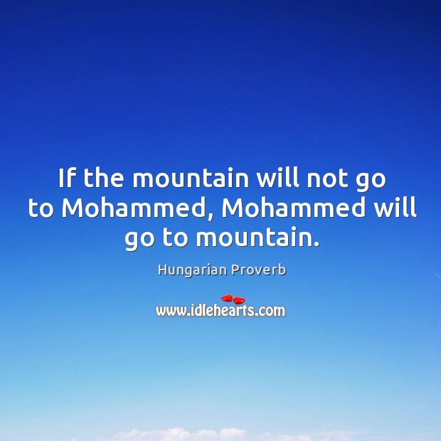 Image, If the mountain will not go to mohammed, mohammed will go to mountain.