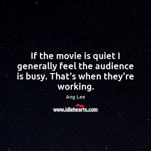 If the movie is quiet I generally feel the audience is busy. That's when they're working. Image