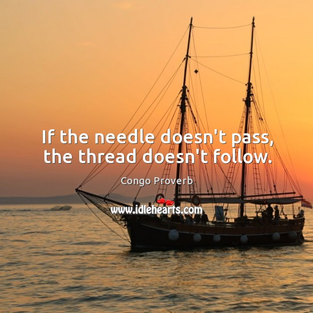 If the needle doesn't pass, the thread doesn't follow. Congo Proverbs Image