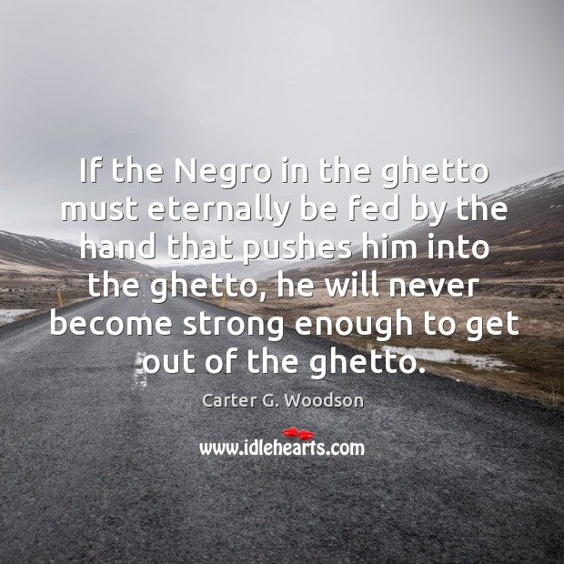 If the negro in the ghetto must eternally be fed by the hand that pushes him into the ghetto Image