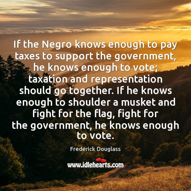If the Negro knows enough to pay taxes to support the government, Frederick Douglass Picture Quote