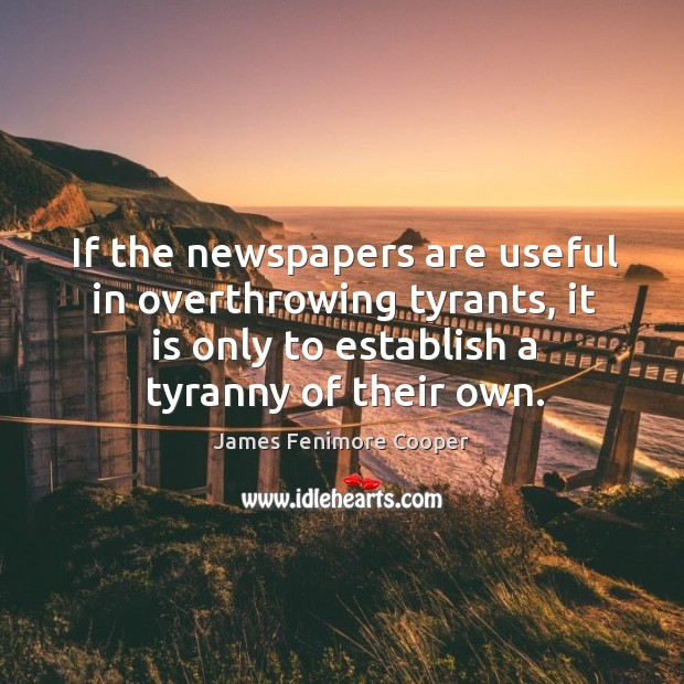 If the newspapers are useful in overthrowing tyrants, it is only to establish a tyranny of their own. James Fenimore Cooper Picture Quote
