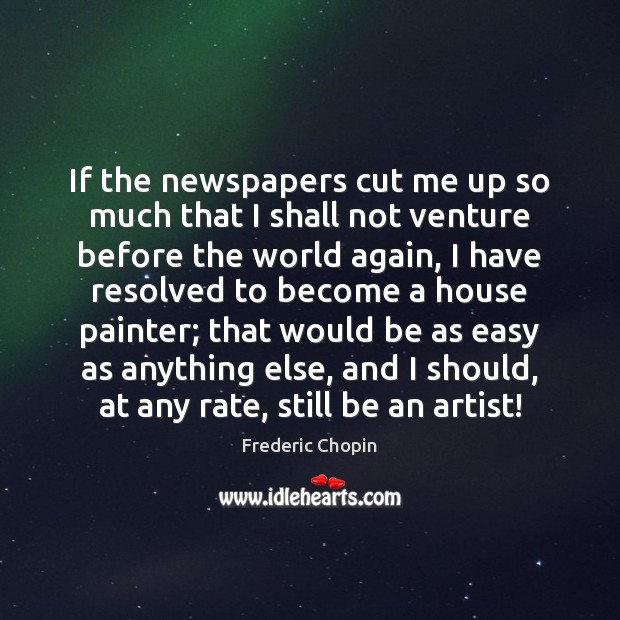If the newspapers cut me up so much that I shall not Image