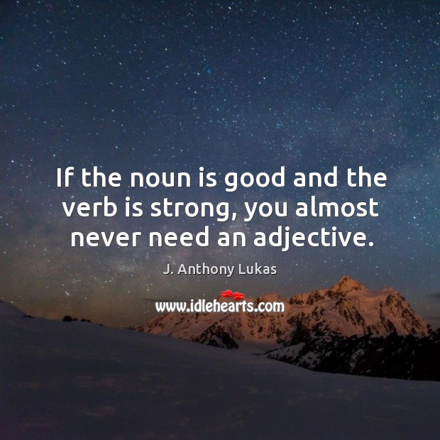 If the noun is good and the verb is strong, you almost never need an adjective. Image