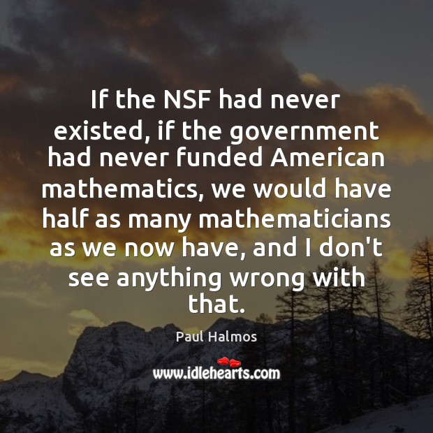 If the NSF had never existed, if the government had never funded Government Quotes Image