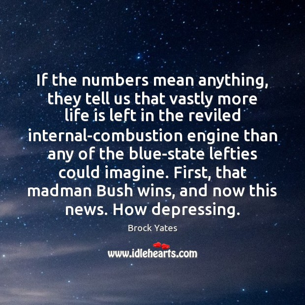 If the numbers mean anything, they tell us that vastly more life Brock Yates Picture Quote