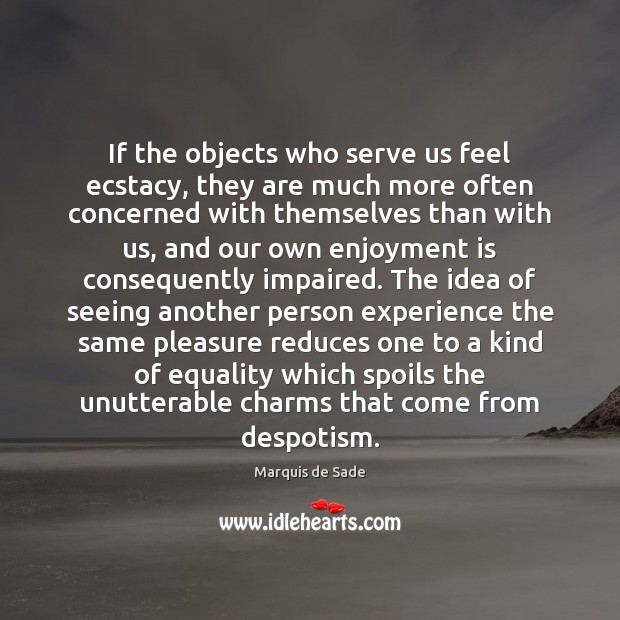 If the objects who serve us feel ecstacy, they are much more Marquis de Sade Picture Quote