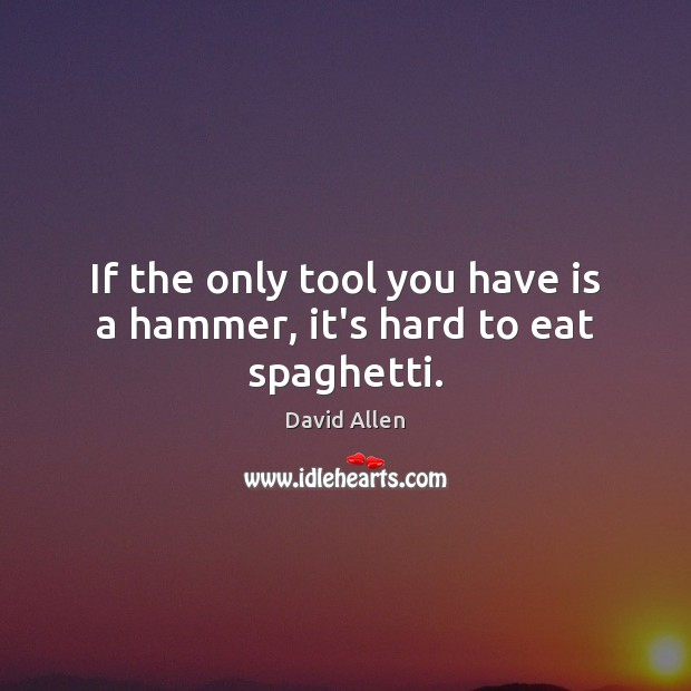 If the only tool you have is a hammer, it's hard to eat spaghetti. David Allen Picture Quote