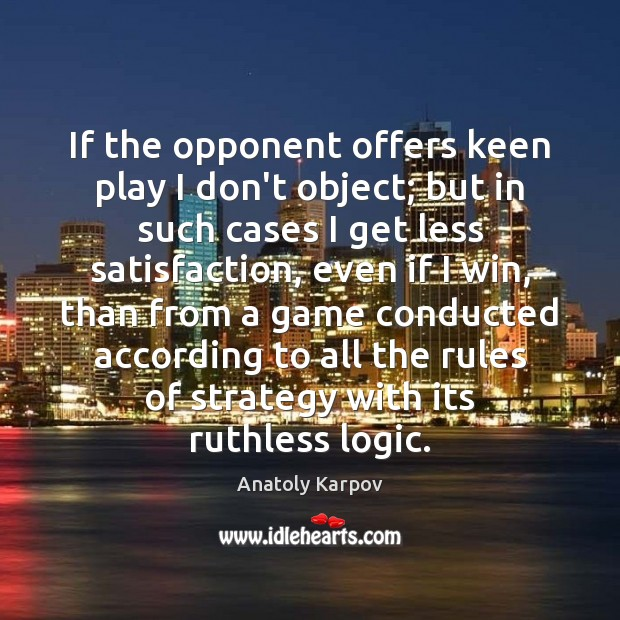 Image, If the opponent offers keen play I don't object; but in such