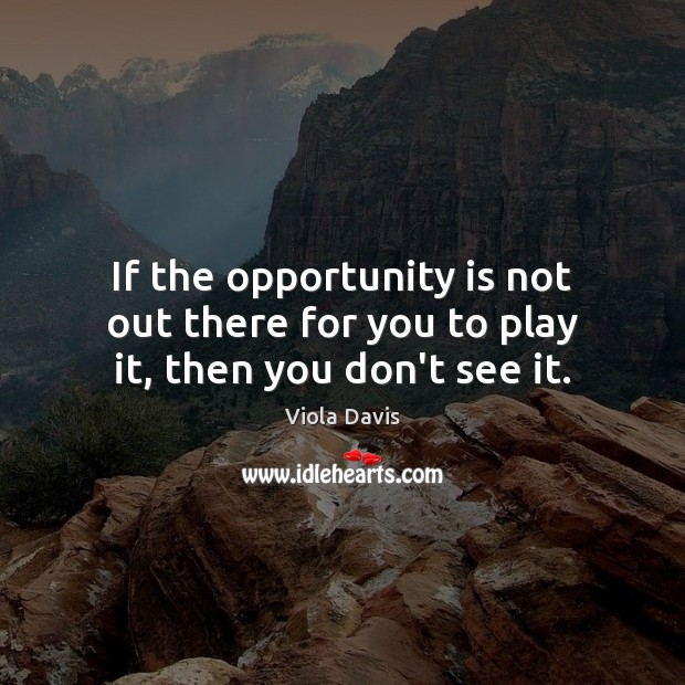 If the opportunity is not out there for you to play it, then you don't see it. Viola Davis Picture Quote